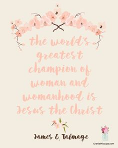 The world's greatest champion of woman and womanhood is Jesus the Christ. James E Talmage