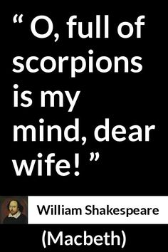 William Shakespeare quote about mind from Macbeth - O, full of scorpions is my mind, dear wife! Shakespeare Macbeth, Shakespeare Quotes, Literary Quotes, Historical Quotes, William Shakespeare, Book Quotes, Shirt Quotes, Lyric Quotes, Quotes Quotes
