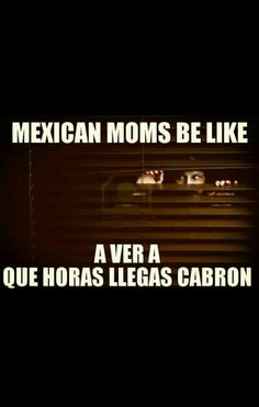 Mexican moms be like: A ver a que hora llegas cabrona! jajaaja