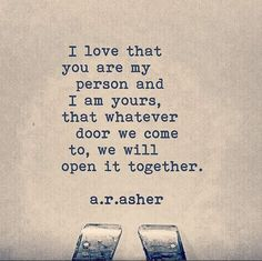 """""""I love that you are my person and I am yours, that whatever door we come to, we will open it together."""" — a.r. asher"""