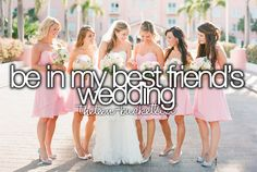 Be in my best friends wedding @Lacey Leebrick @Josie Graham  and Elle. You all will be in mine. :)