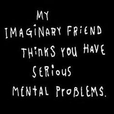 My imaginary friend thinks you have serious mental problems.٩๏̯͡๏)۶ Great Quotes, Me Quotes, Funny Quotes, Humour Quotes, Funniest Quotes, Hilarious Sayings, That's Hilarious, Fun Sayings, Sassy Quotes
