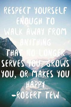 """""""Respect yourself enough to walk away from anything that no longer serves you, grows you, or makes you happy."""""""