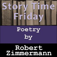 Story Time Friday, featuring a poem by Robert Zimmermann