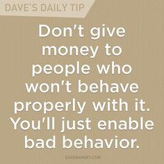 """Don't give money to people who won't behave properly with it. You'll just enable bad behavior.""  - Dave Ramsey"