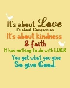 Its about Love, Its about Compassion, It's about Kindness & Faith. You get what you Give ..