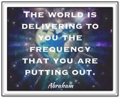 The world is delivering to you the frequency that you are putting out.  *Abraham-Hicks Quotes (AHQ1325)
