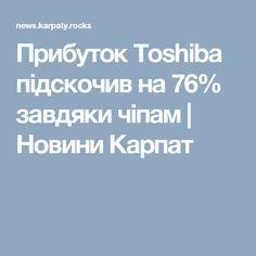 Прибуток Toshiba підскочив на 76% завдяки чіпам | Новини Карпат