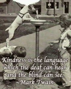 """Kindness is the language which the deaf can hear and the blind can see."" -Mark Twain - http://aboutmarktwain.com/204/2013/07/06/kindness-is-the-language-which-the-deaf-can-hear-and-the-blind-can-see-mark-twain/"