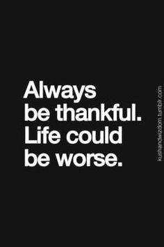 Always be thankful. Life could be worse. Men Quotes, Life Quotes, Music Quotes, Famous Quotes, Wisdom Quotes, Cap Cana, Selfish People, Always Be Thankful, Personality Quotes