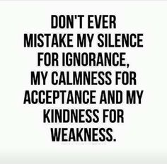 Quotes and Motivation QUOTATION – Image : As the quote says – Description Don't ever mistake my silence for ignorance, my calmness for acceptance and my kindness for weakness. Quotable Quotes, Motivational Quotes, Quotes Quotes, Quotes Images, Work Quotes, Status Quotes, Fact Quotes, Truth Quotes, Lyric Quotes