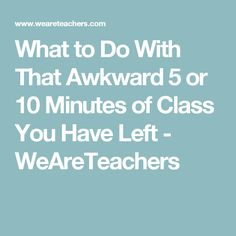 What to Do With That Awkward 5 or 10 Minutes of Class You Have Left - WeAreTeachers