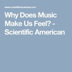 Why Does Music Make Us Feel? - Scientific American