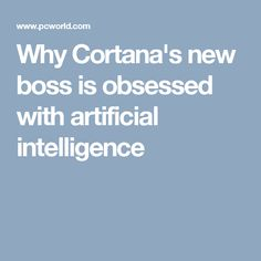 Why Cortana's new boss is obsessed with artificial intelligence
