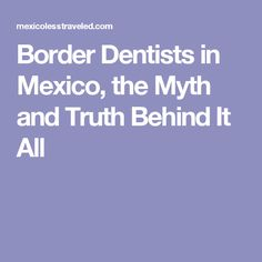 Border Dentists in Mexico, the Myth and Truth Behind It All