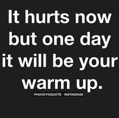 """It hurts, but one day it will be your warm up."""