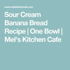 Sour Cream Banana Bread Recipe | One Bowl | Mel's Kitchen Cafe