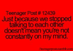 Just because we stopped talking to each other doesn't mean you're not constantly on my mind.