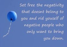 """Set free the negativity that doesn't belong to you and rid yourself of the negative people who only want to bring you down."" - Anon"