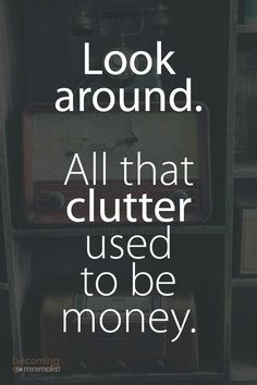 Look around. All that clutter used to be money.