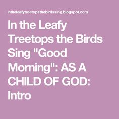 """In the Leafy Treetops the Birds Sing """"Good Morning"""": AS A CHILD OF GOD: Intro"""