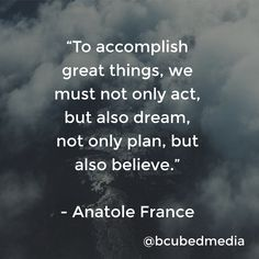 """""""To accomplish great things, we must not only act, but also dream, not only plan, but also believe."""" - Anatole France #inspiration #quote"""