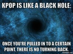 Kpop is like a black hole! OMG YES! And there's no explanation cuz no one ever returned...