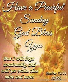 """Have A Peaceful Sunday. God Bless You ~ """"But I will hope continually, and yet praise thee more and more"""" - [Psalm KJV. Blessed Sunday Quotes, Blessed Sunday Morning, Sunday Prayer, Have A Blessed Sunday, Sunday Love, Morning Blessings, Morning Prayers, Sunday Wishes, Hello Sunday"""