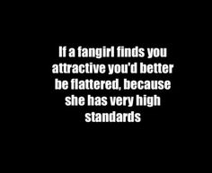Fangirl standards. Impossibly high.