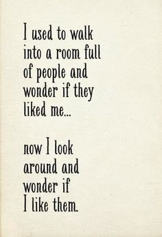 """I used to walk into a room full of people and wonder if they liked me...now I look around and wonder if I like them."""