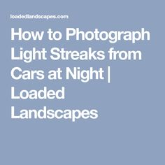 How to Photograph Light Streaks from Cars at Night   Loaded Landscapes