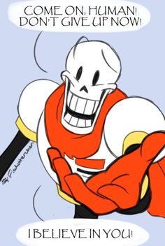 it was important that i post this out of context too. don't give up! The Great Papyrus believes in you!