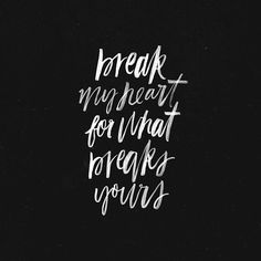 Break me down so that I can never be whole in myself. Break my heart for what breaks yours so that I don't pass through life not reflecting on you.