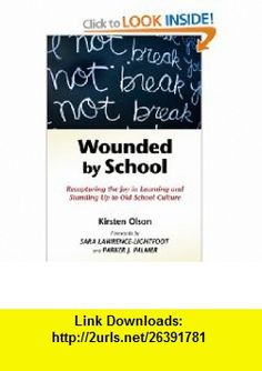 Wounded by School Recapturing the Joy in Learning and Standing Up to Old School Culture (9780807749555) Kirsten Olson, Sara Lawrence-Lightfoot, Parker J. Palmer , ISBN-10: 0807749559  , ISBN-13: 978-0807749555 ,  , tutorials , pdf , ebook , torrent , downloads , rapidshare , filesonic , hotfile , megaupload , fileserve