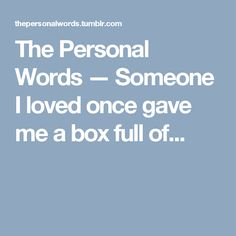The Personal Words — Someone I loved once gave me a box full of...
