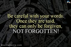 Be careful with your words. Once they are said, they can only be forgiven, not forgotten!