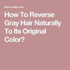 How To Reverse Gray Hair Naturally To Its Original Color?