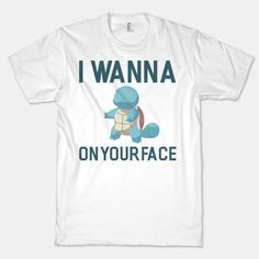 I Wanna Squirtle on Your Face  #squirtle #pokemon #nerdy #funny