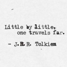 Little by little, one travels far. J. R. R. Tolkien Think this would be a nice little tattoo, I'd have it done!