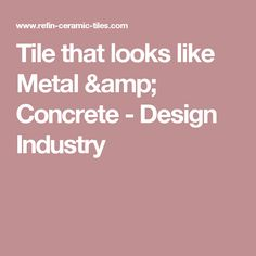 Tile that looks like Metal & Concrete - Design Industry