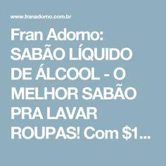 Fran Adorno: SABÃO LÍQUIDO DE ÁLCOOL - O MELHOR SABÃO PRA LAVAR ROUPAS! Com $12 reais faz 26 lts
