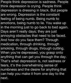 I hate when people use this term loosely. You don't know what depression is because you're sad, or having a hard time dealing with something. You don't understand it until you've gone through it.