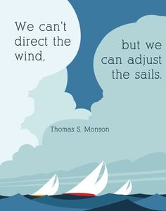 """of Our Favorite Quotes from President Monson """"We can't direct the wind, but we can adjust the sails."""" --Thomas S. Monson""""We can't direct the wind, but we can adjust the sails."""" --Thomas S. Mormon Quotes, Lds Quotes, Quotable Quotes, Great Quotes, Inspirational Quotes, Lds Mormon, Daily Quotes, 2015 Quotes, The Words"""