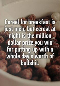 """""""Cereal for breakfast is just meh, but cereal at night is the million dollar prize you win for putting up with a whole day's worth of bullshit."""""""