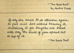 """""""If only she could be so oblivious again, to feel such love without knowing it, mistaking it for laughter and bread with only the scent of jam spread out on top of it."""" - The Book Thief by Markus Zusak #love"""