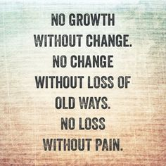 Growth. Change. Loss. Pain.