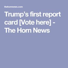 Trump's first report card [Vote here] - The Horn News