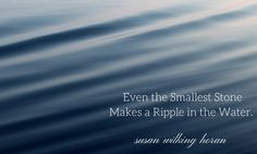 EVEN THE SMALLEST STONE MAKES A RIPPLE IN THE WATER. SUSAN WILKING HORAN