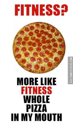 Fitness? More like fitness whole pizza in my mouth. #Pizza #FunnyStatus