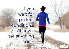 If you wait for perfect conditions you'll never get anything done.